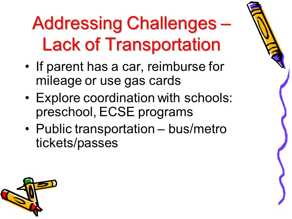Addressing Challenges – Lack of Transportation If parent has a car, reimburse for mileage or use gas cards Explore coordination with schools: preschool, ECSE programs Public transportation – bus/metro tickets/passes