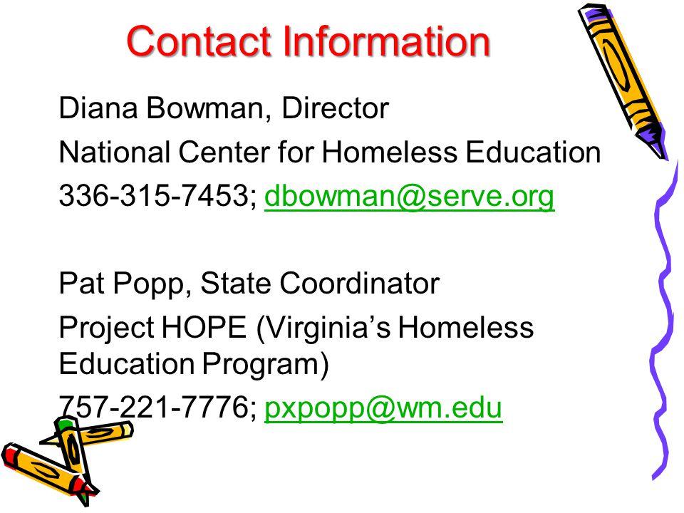 Contact Information Diana Bowman, Director National Center for Homeless Education 336-315-7453; dbowman@serve.orgdbowman@serve.org Pat Popp, State Coordinator Project HOPE (Virginia's Homeless Education Program) 757-221-7776; pxpopp@wm.edupxpopp@wm.edu