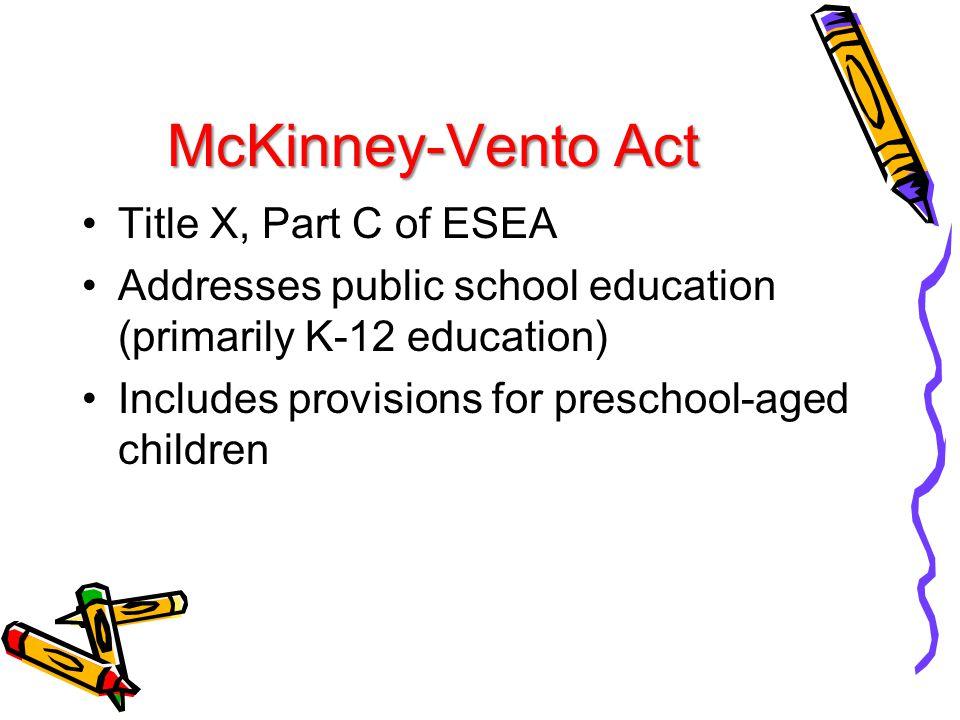 McKinney-Vento Act Title X, Part C of ESEA Addresses public school education (primarily K-12 education) Includes provisions for preschool-aged childre