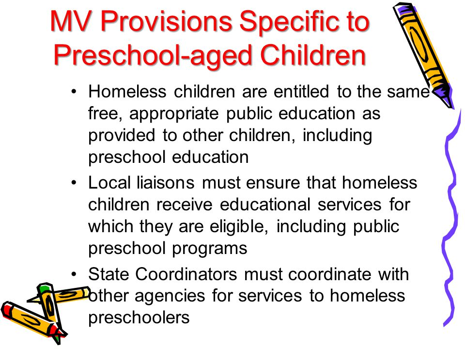 MV Provisions Specific to Preschool-aged Children Homeless children are entitled to the same free, appropriate public education as provided to other children, including preschool education Local liaisons must ensure that homeless children receive educational services for which they are eligible, including public preschool programs State Coordinators must coordinate with other agencies for services to homeless preschoolers
