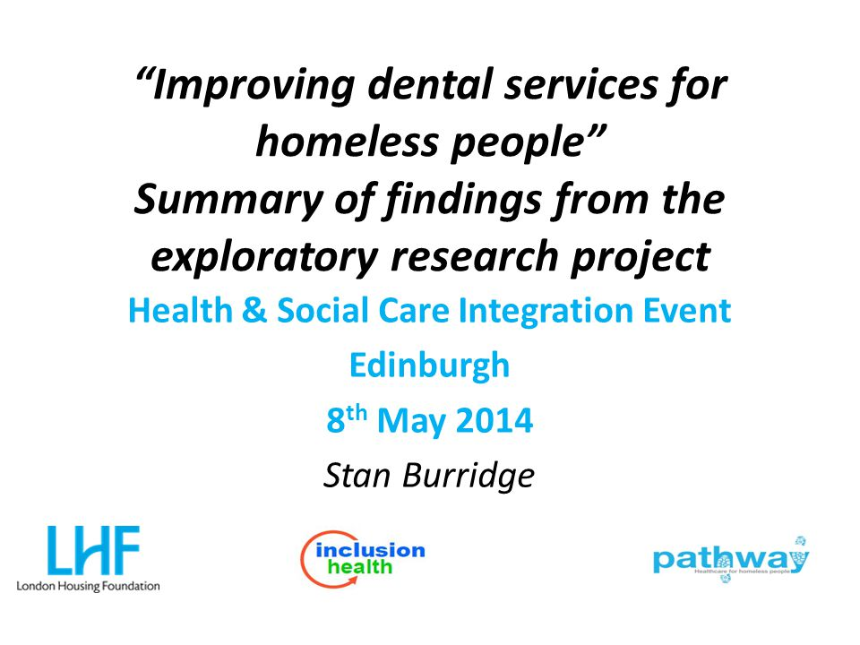 """Improving dental services for homeless people"" Summary of findings from the exploratory research project Health & Social Care Integration Event Edinb"