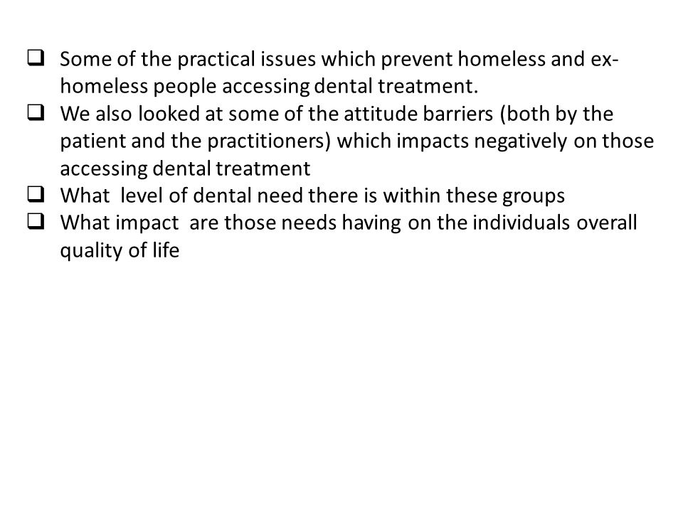  Some of the practical issues which prevent homeless and ex- homeless people accessing dental treatment.  We also looked at some of the attitude bar