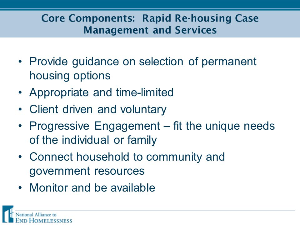 Core Components: Rapid Re-housing Case Management and Services Provide guidance on selection of permanent housing options Appropriate and time-limited Client driven and voluntary Progressive Engagement – fit the unique needs of the individual or family Connect household to community and government resources Monitor and be available