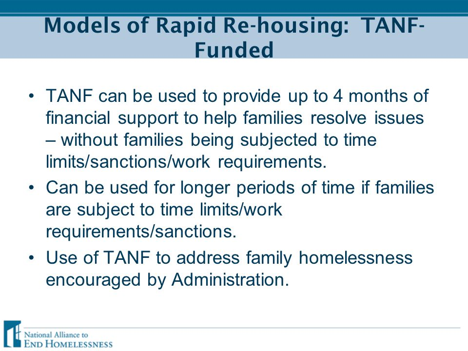 Models of Rapid Re-housing: TANF- Funded TANF can be used to provide up to 4 months of financial support to help families resolve issues – without families being subjected to time limits/sanctions/work requirements.