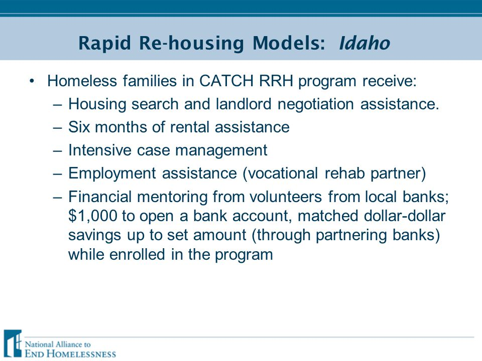 Rapid Re-housing Models: Idaho Homeless families in CATCH RRH program receive: –Housing search and landlord negotiation assistance.