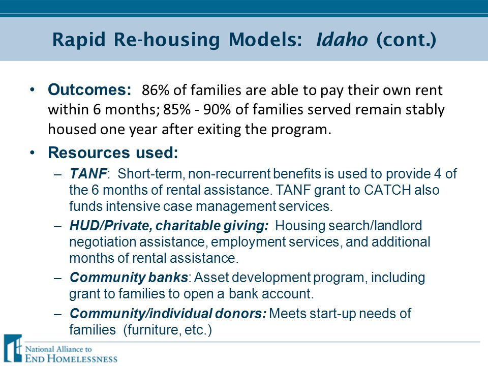 Rapid Re-housing Models: Idaho (cont.) Outcomes: 86% of families are able to pay their own rent within 6 months; 85% - 90% of families served remain stably housed one year after exiting the program.