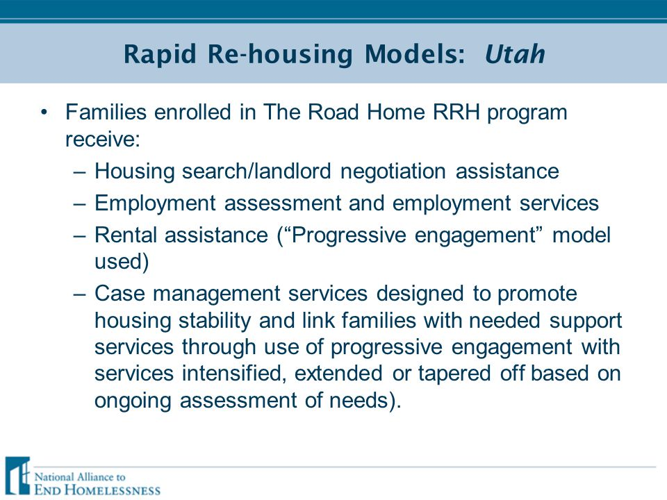 Rapid Re-housing Models: Utah Families enrolled in The Road Home RRH program receive: –Housing search/landlord negotiation assistance –Employment assessment and employment services –Rental assistance ( Progressive engagement model used) –Case management services designed to promote housing stability and link families with needed support services through use of progressive engagement with services intensified, extended or tapered off based on ongoing assessment of needs).