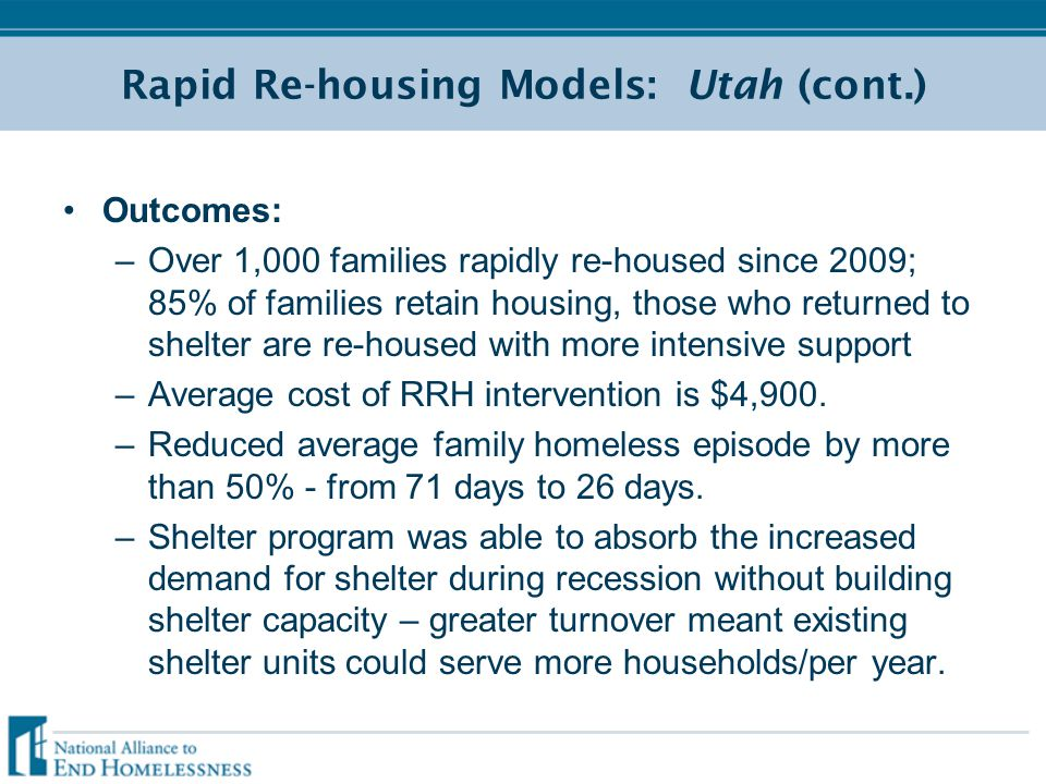 Rapid Re-housing Models: Utah (cont.) Outcomes: –Over 1,000 families rapidly re-housed since 2009; 85% of families retain housing, those who returned to shelter are re-housed with more intensive support –Average cost of RRH intervention is $4,900.