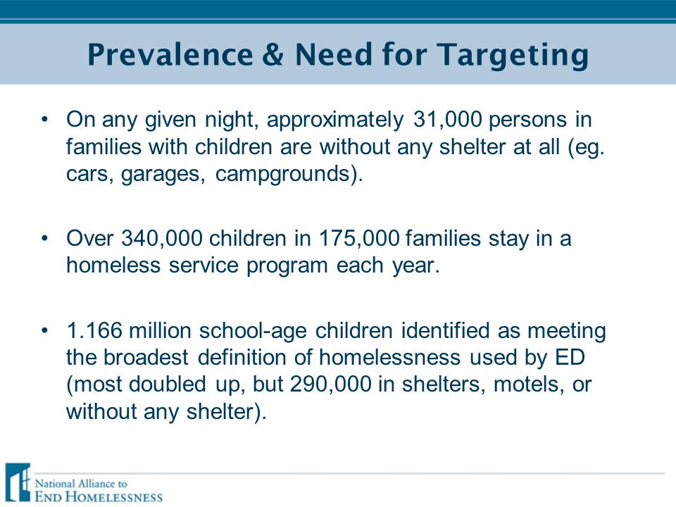 Prevalence & Need for Targeting On any given night, approximately 31,000 persons in families with children are without any shelter at all (eg. cars, g