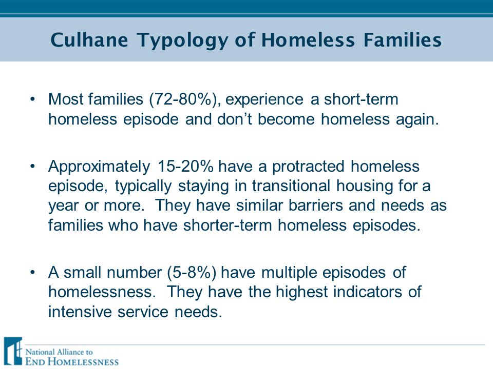 Culhane Typology of Homeless Families Most families (72-80%), experience a short-term homeless episode and don't become homeless again. Approximately