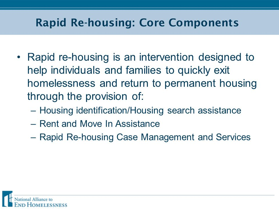 Rapid Re-housing: Core Components Rapid re-housing is an intervention designed to help individuals and families to quickly exit homelessness and retur