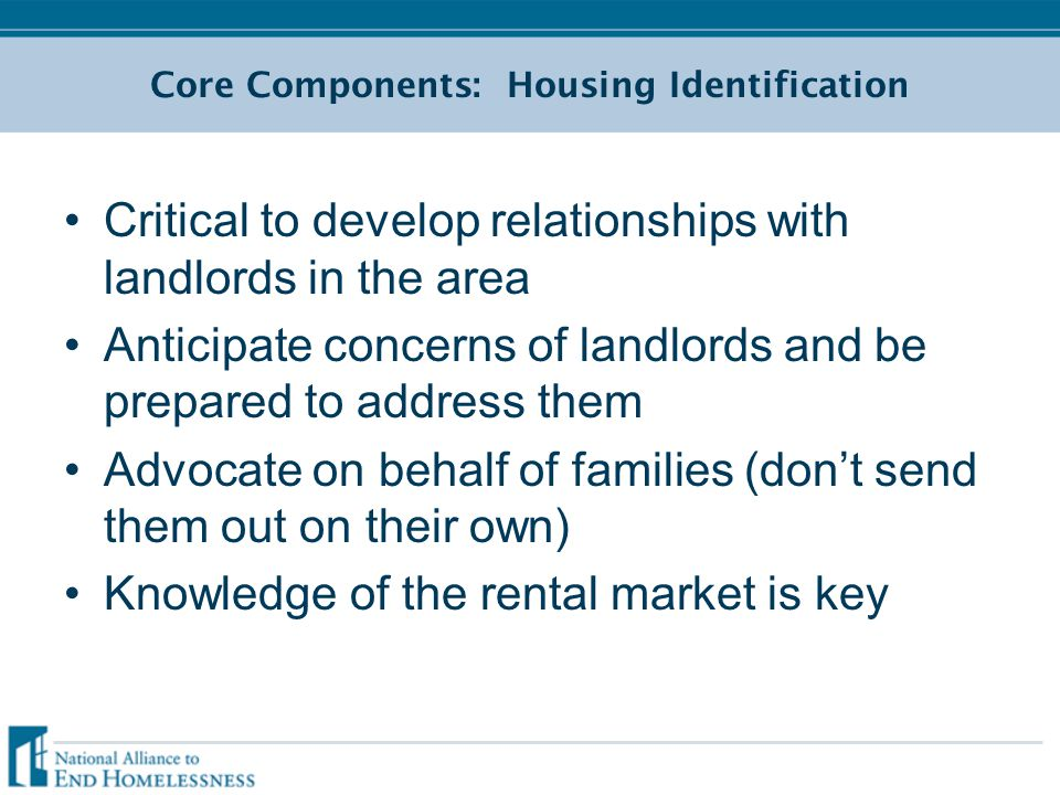 Core Components: Housing Identification Critical to develop relationships with landlords in the area Anticipate concerns of landlords and be prepared