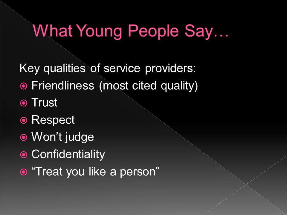 Many of the young people talked about being treated as a person, and providers taking the time to talk to me rather than at me