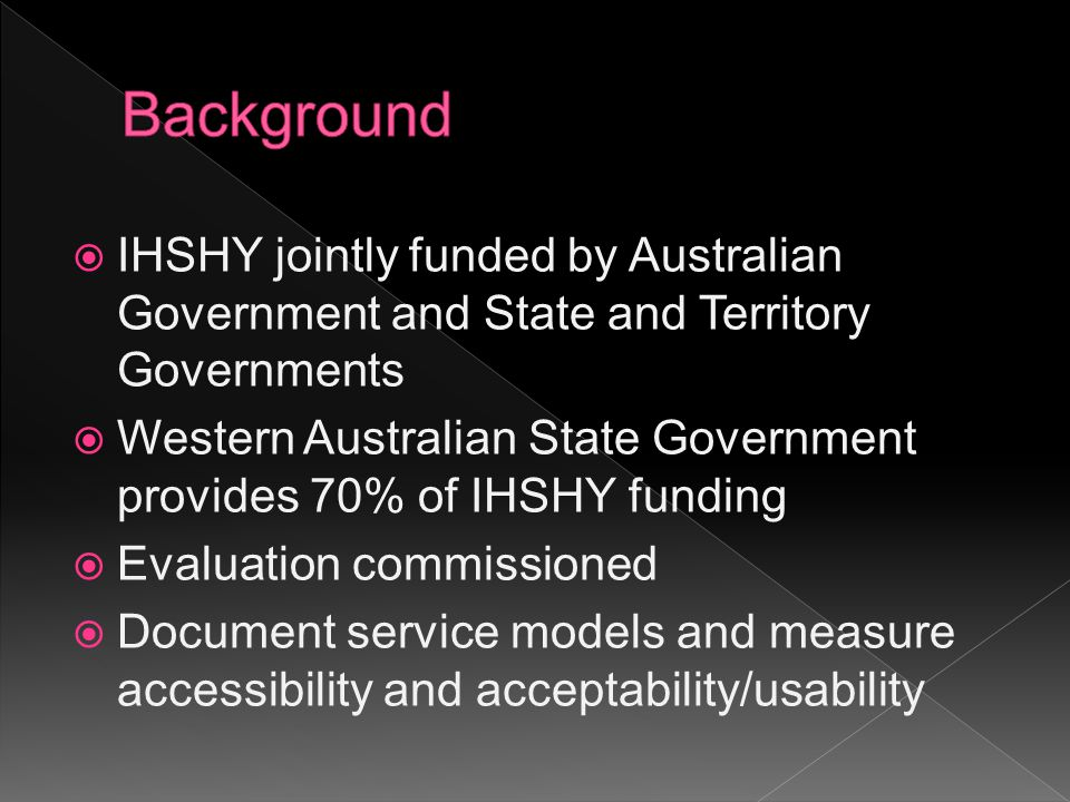  IHSHY jointly funded by Australian Government and State and Territory Governments  Western Australian State Government provides 70% of IHSHY funding  Evaluation commissioned  Document service models and measure accessibility and acceptability/usability