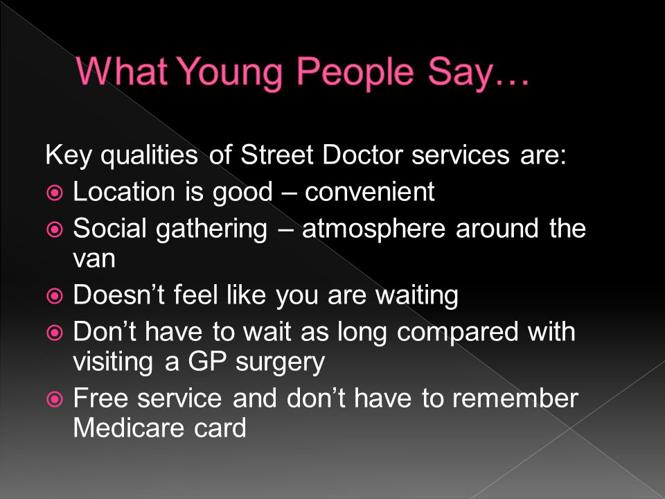 Key qualities of Street Doctor services are:  Location is good – convenient  Social gathering – atmosphere around the van  Doesn't feel like you are waiting  Don't have to wait as long compared with visiting a GP surgery  Free service and don't have to remember Medicare card