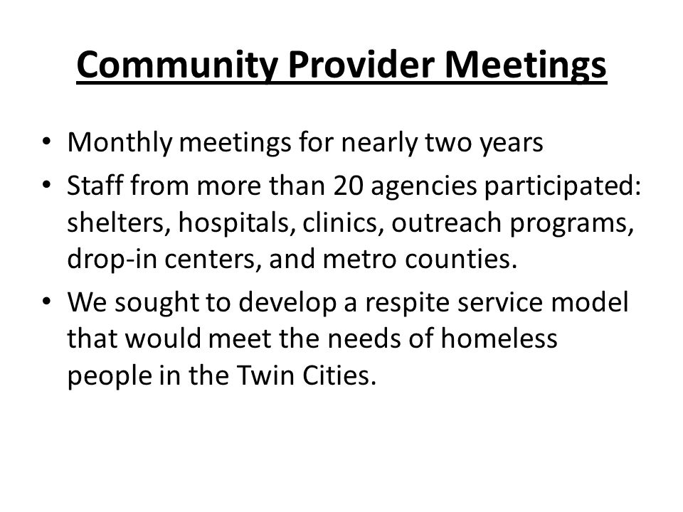 Community Provider Meetings Monthly meetings for nearly two years Staff from more than 20 agencies participated: shelters, hospitals, clinics, outreach programs, drop-in centers, and metro counties.