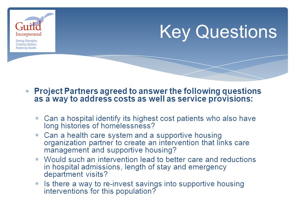  Project Partners agreed to answer the following questions as a way to address costs as well as service provisions:  Can a hospital identify its highest cost patients who also have long histories of homelessness.