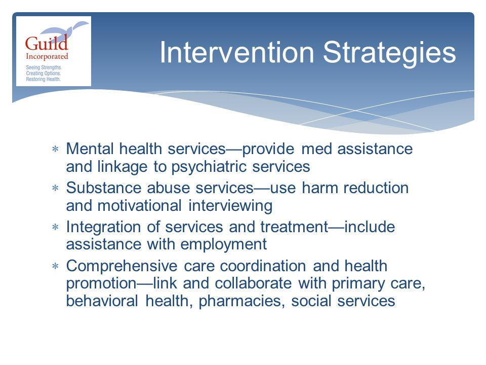 Mental health services—provide med assistance and linkage to psychiatric services  Substance abuse services—use harm reduction and motivational interviewing  Integration of services and treatment—include assistance with employment  Comprehensive care coordination and health promotion—link and collaborate with primary care, behavioral health, pharmacies, social services Intervention Strategies