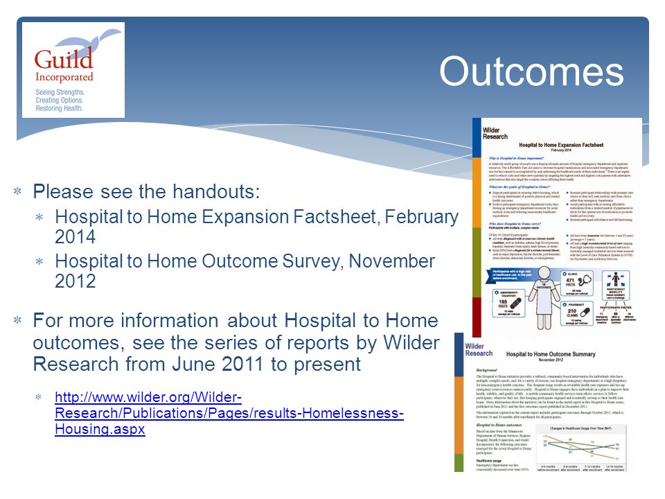  Please see the handouts:  Hospital to Home Expansion Factsheet, February 2014  Hospital to Home Outcome Survey, November 2012  For more information about Hospital to Home outcomes, see the series of reports by Wilder Research from June 2011 to present  http://www.wilder.org/Wilder- Research/Publications/Pages/results-Homelessness- Housing.aspx http://www.wilder.org/Wilder- Research/Publications/Pages/results-Homelessness- Housing.aspx Outcomes