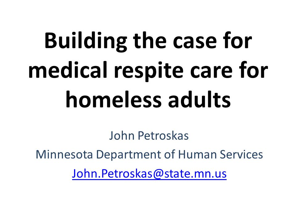 Building the case for medical respite care for homeless adults John Petroskas Minnesota Department of Human Services John.Petroskas@state.mn.us