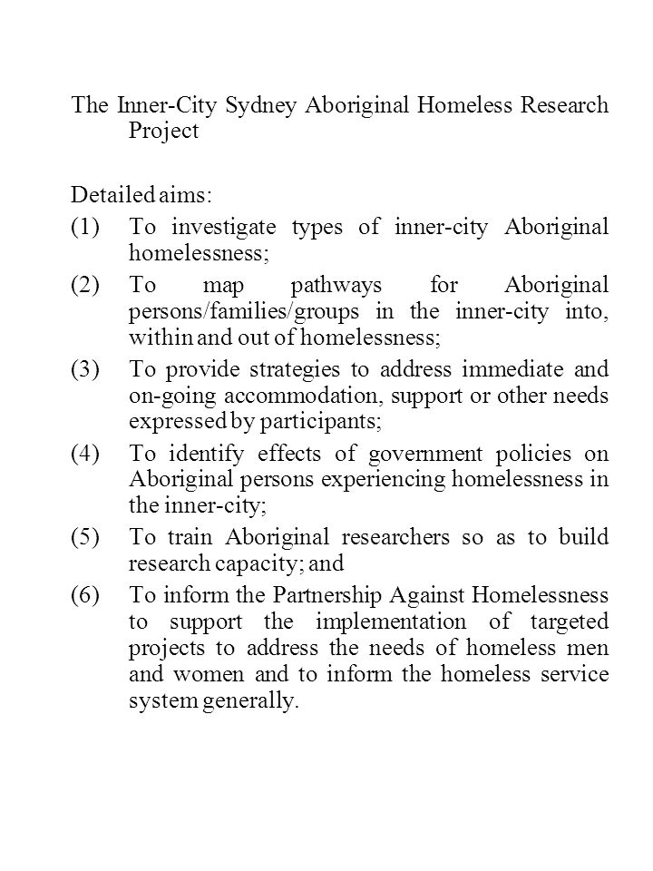 The Inner-City Sydney Aboriginal Homeless Research Project Detailed aims: (1)To investigate types of inner-city Aboriginal homelessness; (2)To map pathways for Aboriginal persons/families/groups in the inner-city into, within and out of homelessness; (3)To provide strategies to address immediate and on-going accommodation, support or other needs expressed by participants; (4)To identify effects of government policies on Aboriginal persons experiencing homelessness in the inner-city; (5)To train Aboriginal researchers so as to build research capacity; and (6)To inform the Partnership Against Homelessness to support the implementation of targeted projects to address the needs of homeless men and women and to inform the homeless service system generally.