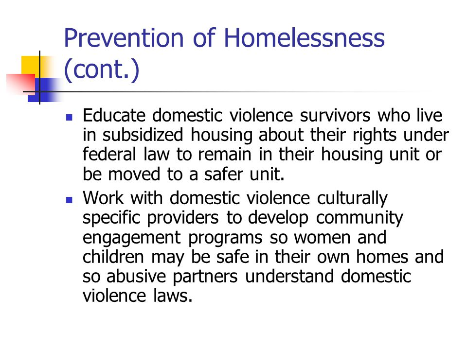 Prevention of Homelessness (cont.) Educate domestic violence survivors who live in subsidized housing about their rights under federal law to remain in their housing unit or be moved to a safer unit.