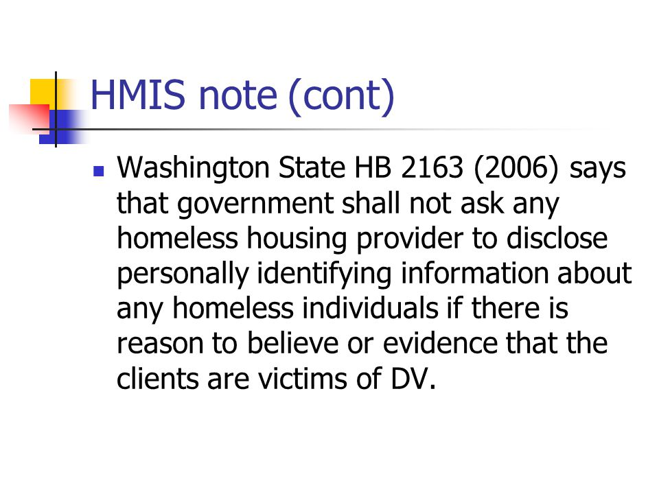 HMIS note(cont) Washington State HB 2163 (2006) says that government shall not ask any homeless housing provider to disclose personally identifying information about any homeless individuals if there is reason to believe or evidence that the clients are victims of DV.