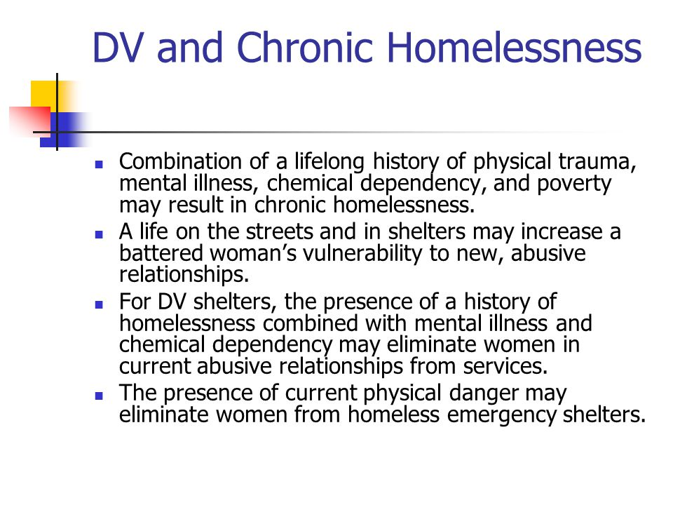 DV and Chronic Homelessness Combination of a lifelong history of physical trauma, mental illness, chemical dependency, and poverty may result in chron