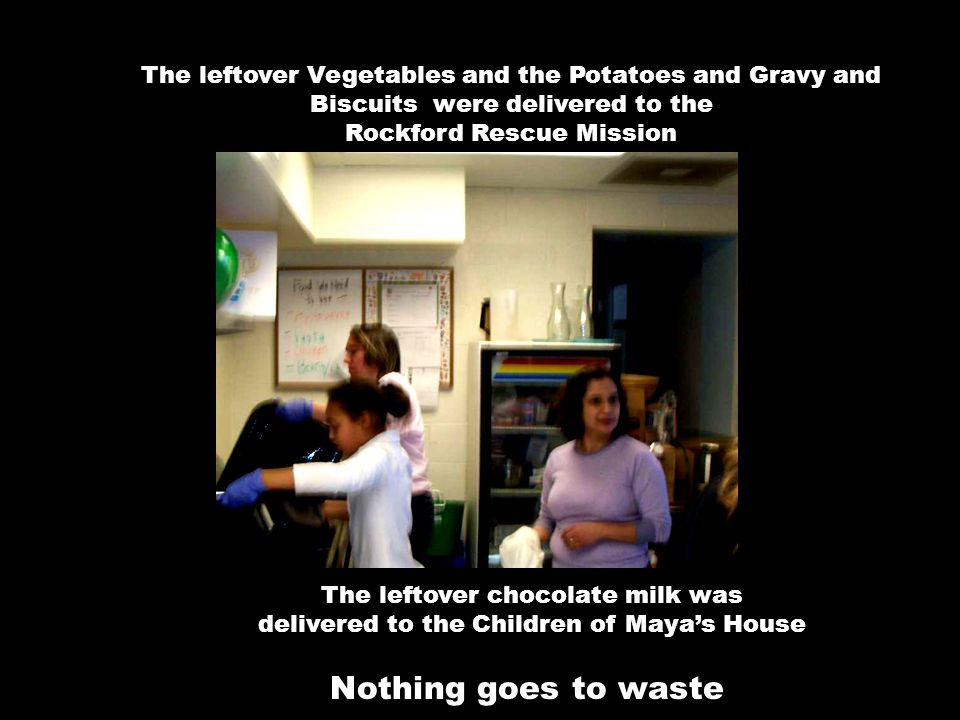 The leftover Vegetables and the Potatoes and Gravy and Biscuits were delivered to the Rockford Rescue Mission The leftover chocolate milk was delivered to the Children of Maya's House Nothing goes to waste