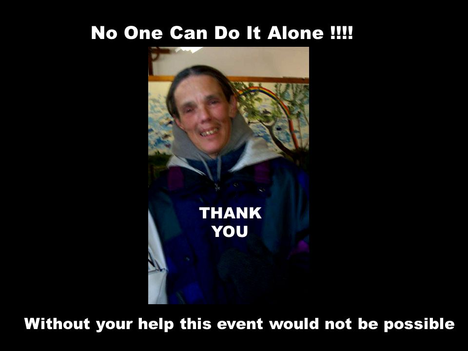 Without your help this event would not be possible No One Can Do It Alone !!!! THANK YOU