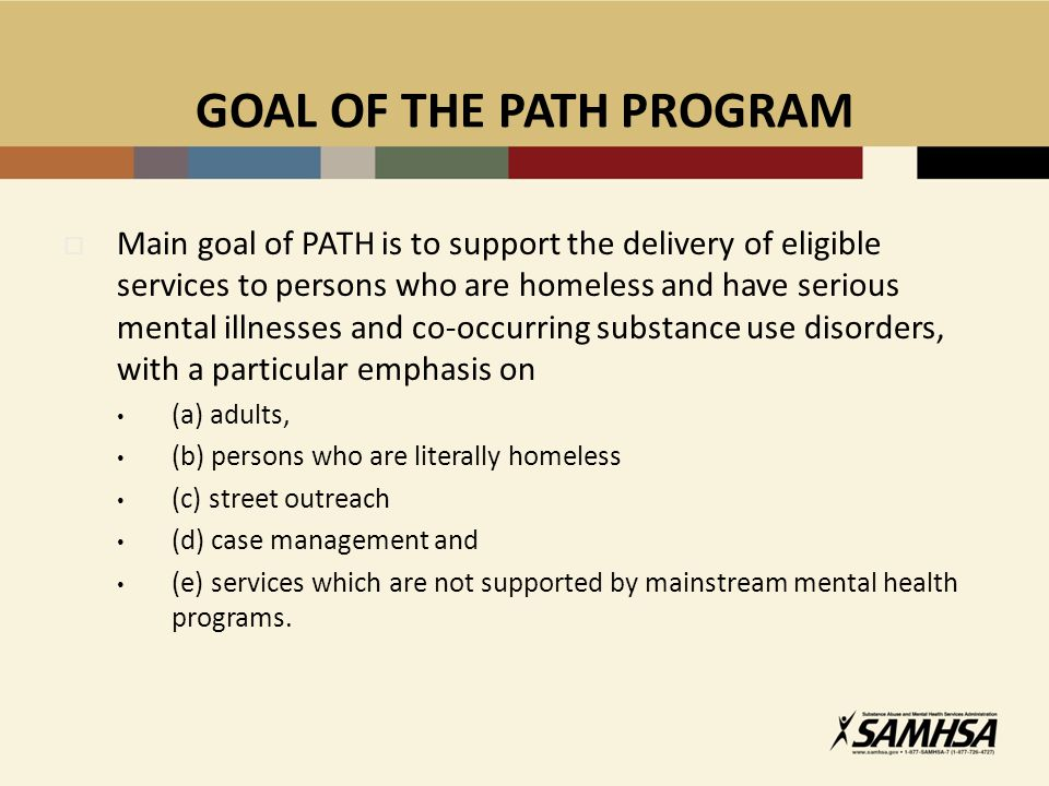 GOAL OF THE PATH PROGRAM  Main goal of PATH is to support the delivery of eligible services to persons who are homeless and have serious mental illnesses and co-occurring substance use disorders, with a particular emphasis on (a) adults, (b) persons who are literally homeless (c) street outreach (d) case management and (e) services which are not supported by mainstream mental health programs.