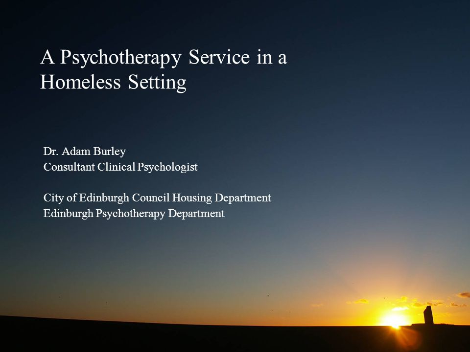 A Psychotherapy Service in a Homeless Setting Dr. Adam Burley Consultant Clinical Psychologist City of Edinburgh Council Housing Department Edinburgh