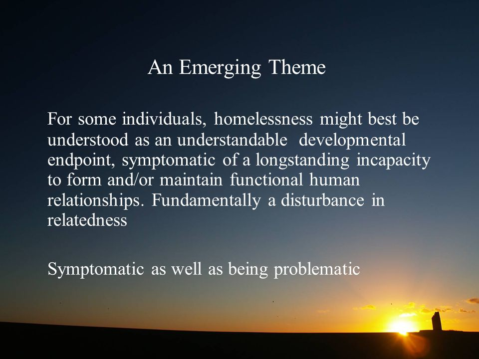 An Emerging Theme For some individuals, homelessness might best be understood as an understandable developmental endpoint, symptomatic of a longstanding incapacity to form and/or maintain functional human relationships.