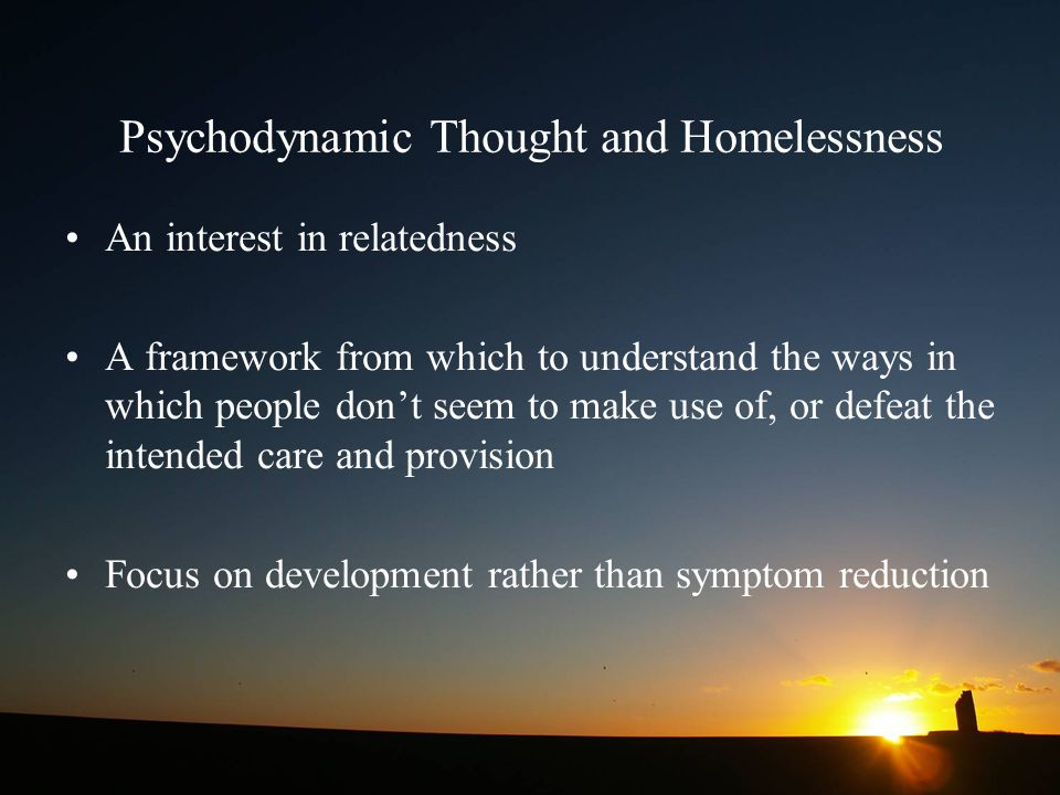 Psychodynamic Thought and Homelessness An interest in relatedness A framework from which to understand the ways in which people don't seem to make use of, or defeat the intended care and provision Focus on development rather than symptom reduction