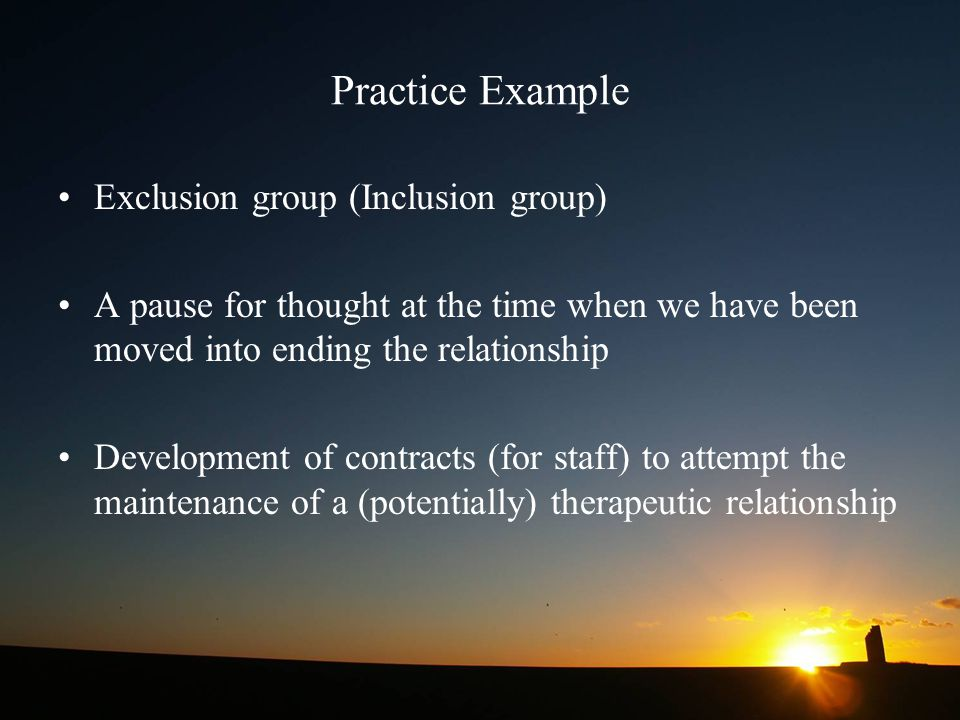 Practice Example Exclusion group (Inclusion group) A pause for thought at the time when we have been moved into ending the relationship Development of contracts (for staff) to attempt the maintenance of a (potentially) therapeutic relationship