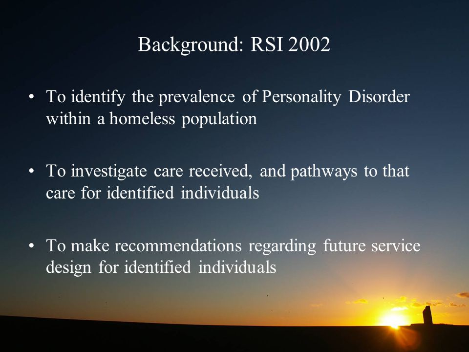 Background: RSI 2002 To identify the prevalence of Personality Disorder within a homeless population To investigate care received, and pathways to that care for identified individuals To make recommendations regarding future service design for identified individuals