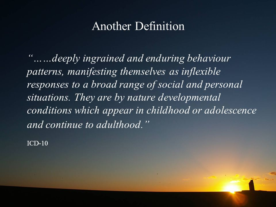 """Another Definition """"……deeply ingrained and enduring behaviour patterns, manifesting themselves as inflexible responses to a broad range of social and"""