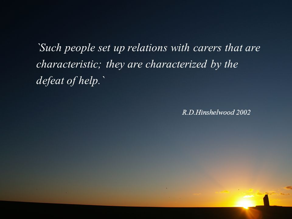 `Such people set up relations with carers that are characteristic; they are characterized by the defeat of help.` R.D.Hinshelwood 2002