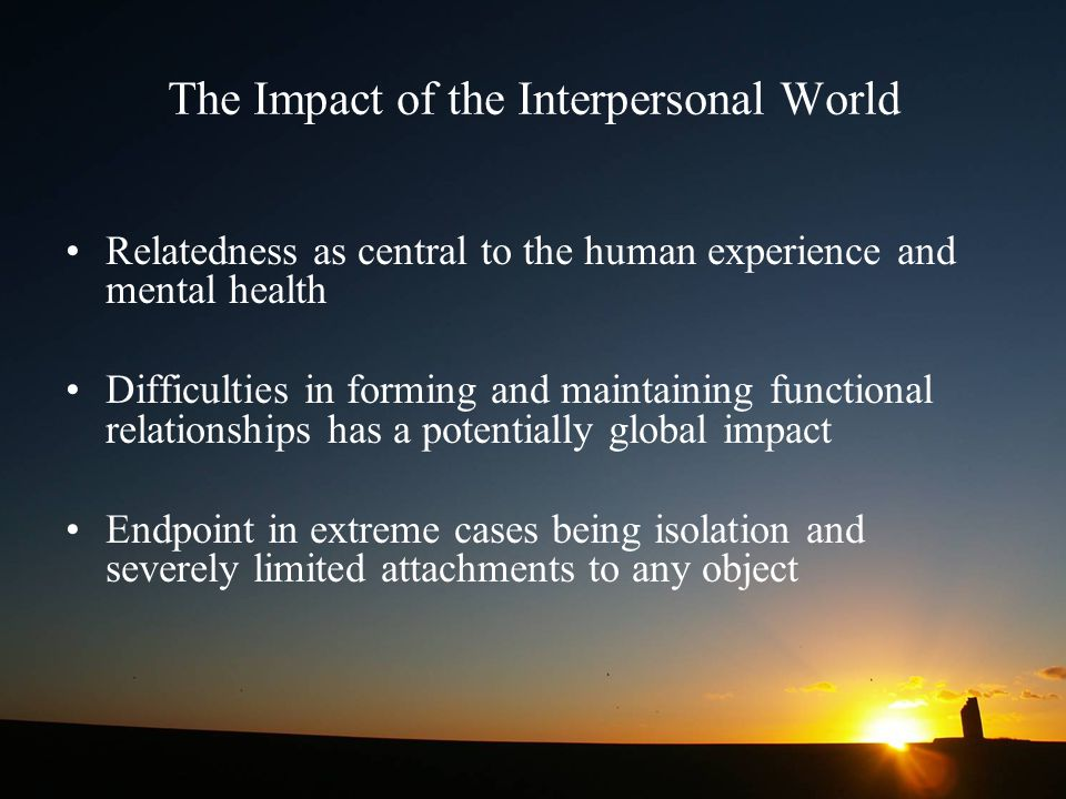 The Impact of the Interpersonal World Relatedness as central to the human experience and mental health Difficulties in forming and maintaining functio
