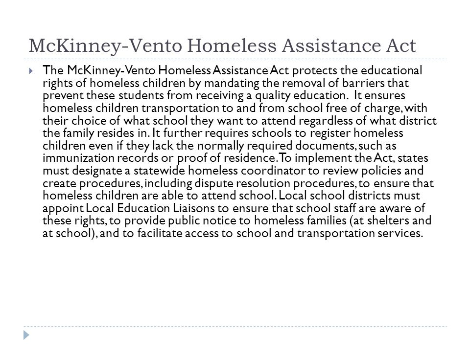 McKinney-Vento Homeless Assistance Act  The McKinney-Vento Homeless Assistance Act protects the educational rights of homeless children by mandating the removal of barriers that prevent these students from receiving a quality education.