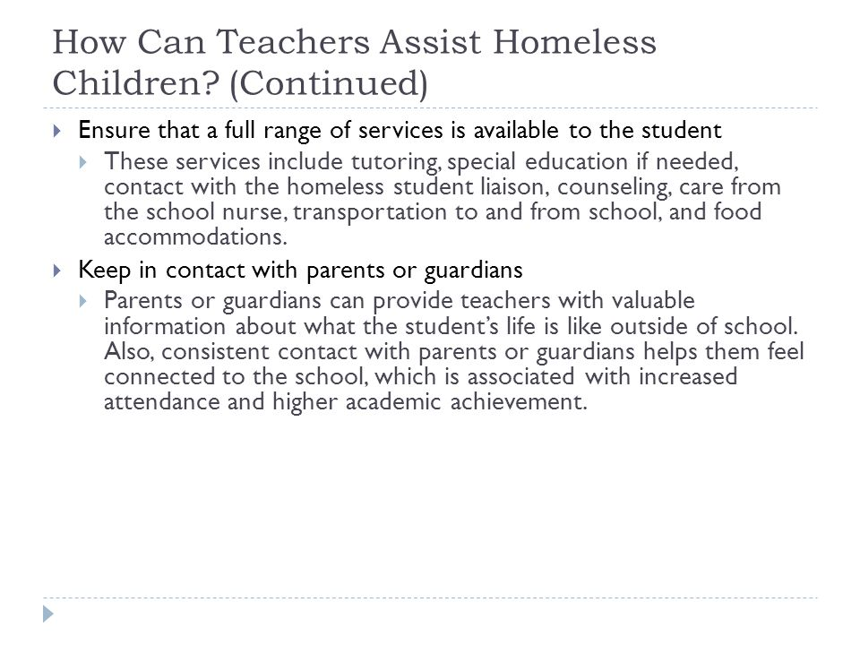 How Can Teachers Assist Homeless Children? (Continued)  Ensure that a full range of services is available to the student  These services include tut