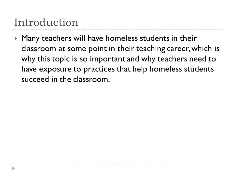Introduction  Many teachers will have homeless students in their classroom at some point in their teaching career, which is why this topic is so impo