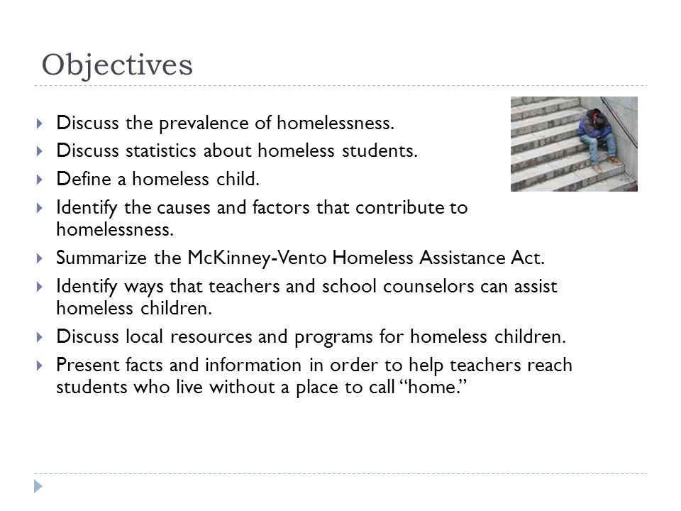 Objectives  Discuss the prevalence of homelessness.  Discuss statistics about homeless students.  Define a homeless child.  Identify the causes an