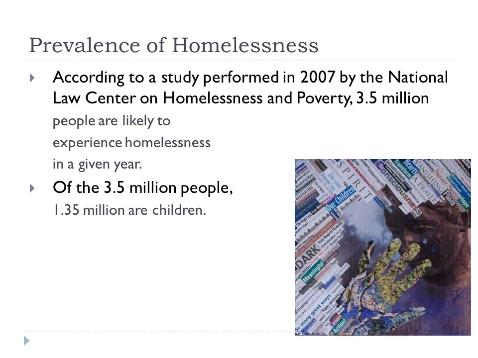 Prevalence of Homelessness  According to a study performed in 2007 by the National Law Center on Homelessness and Poverty, 3.5 million people are likely to experience homelessness in a given year.