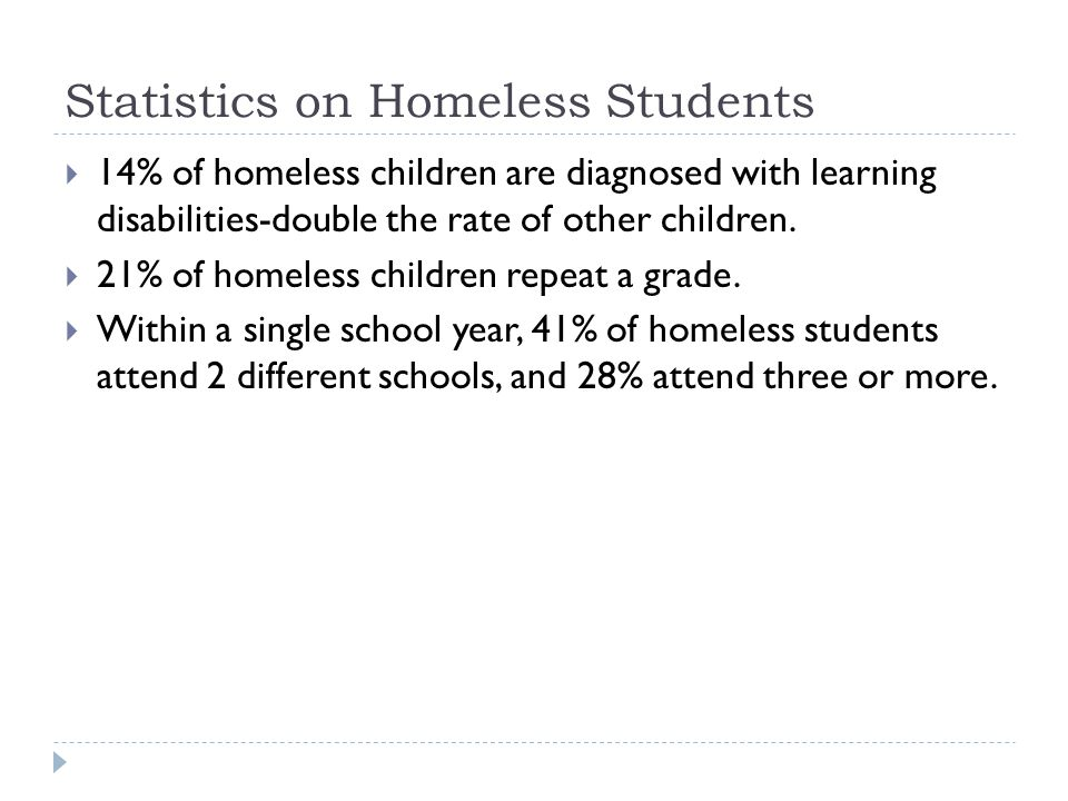 Statistics on Homeless Students  14% of homeless children are diagnosed with learning disabilities-double the rate of other children.  21% of homele