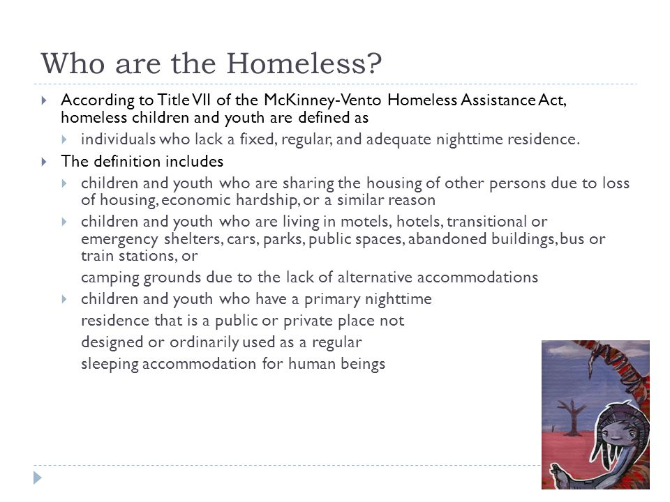 Who are the Homeless?  According to Title VII of the McKinney-Vento Homeless Assistance Act, homeless children and youth are defined as  individuals