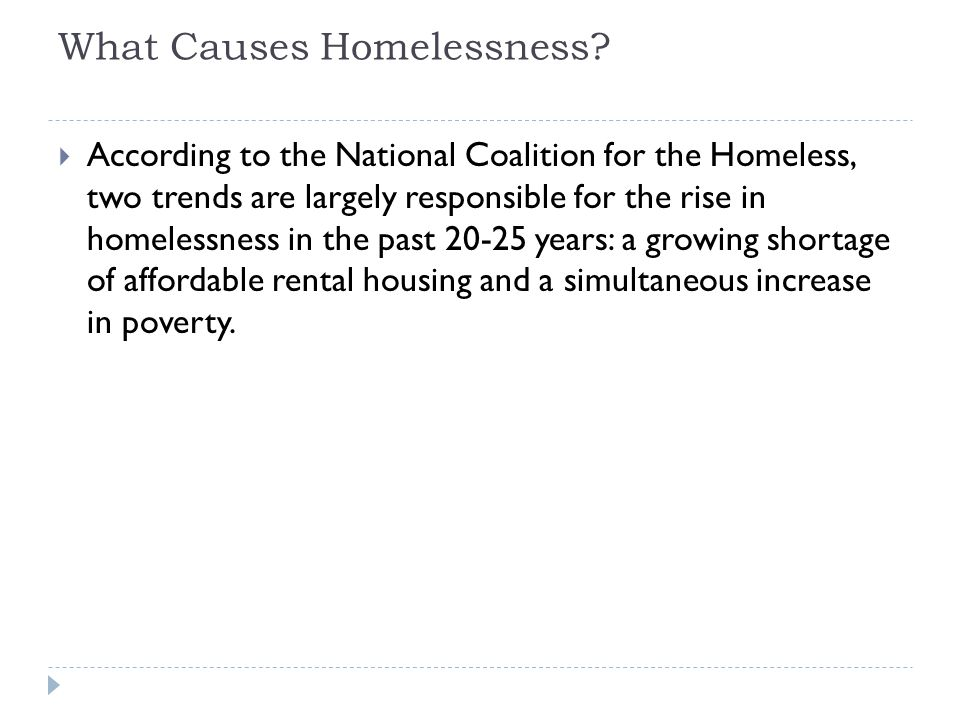 What Causes Homelessness?  According to the National Coalition for the Homeless, two trends are largely responsible for the rise in homelessness in t