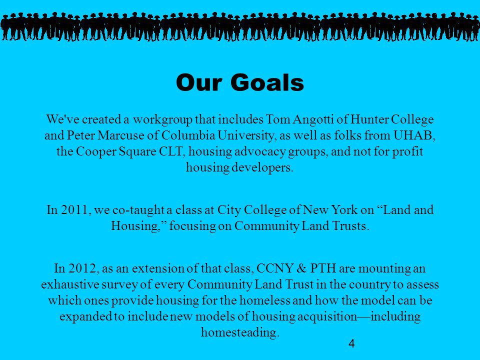 4 Our Goals We ve created a workgroup that includes Tom Angotti of Hunter College and Peter Marcuse of Columbia University, as well as folks from UHAB, the Cooper Square CLT, housing advocacy groups, and not for profit housing developers.