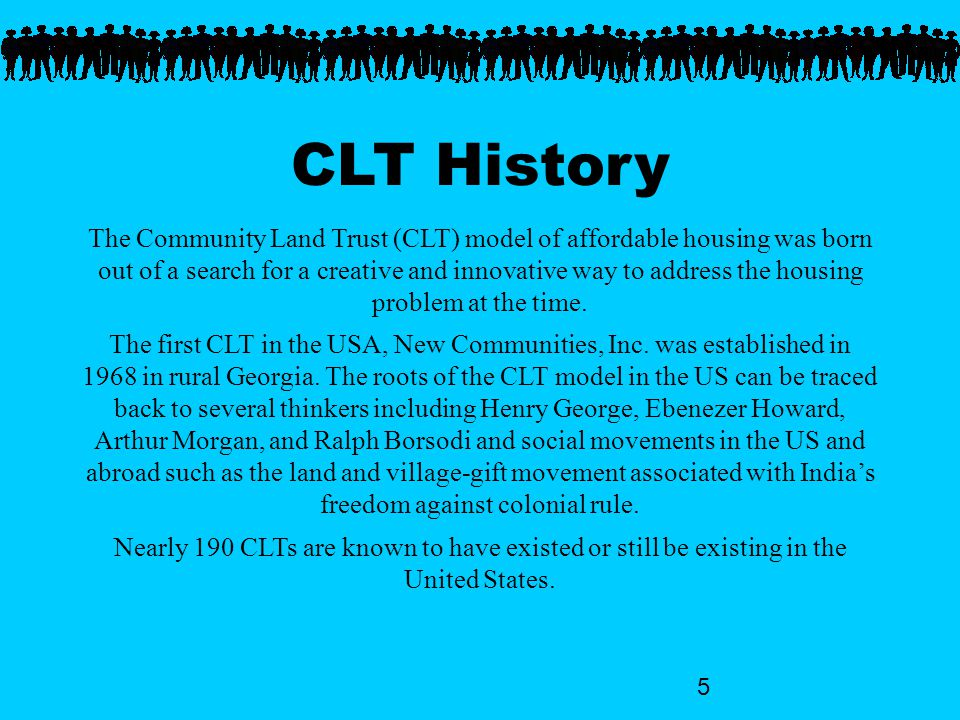 5 CLT History The Community Land Trust (CLT) model of affordable housing was born out of a search for a creative and innovative way to address the housing problem at the time.