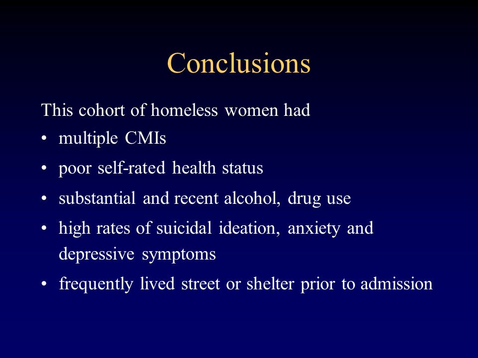 Conclusions This cohort of homeless women had multiple CMIs poor self-rated health status substantial and recent alcohol, drug use high rates of suicidal ideation, anxiety and depressive symptoms frequently lived street or shelter prior to admission